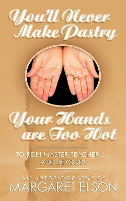 Youll Never Make Pastry: Your Hands Are Too Hot: To Reiki Master Teacher......and Beyond! Margaret Elson