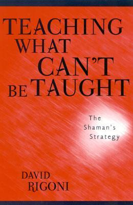 Teaching What Cant Be Taught: The Shamans Strategy  by  David Rigoni