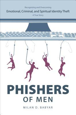 Phishers of Men: Recognizing and Overcoming Emotional, Criminal, and Spiritual Identity Theft: A True Story  by  Milan D. Babyar