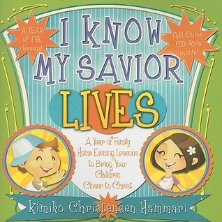 I Know My Savior Lives: A Year of Family Home Evening Lessons to Bring Your Children Closer to Christ
