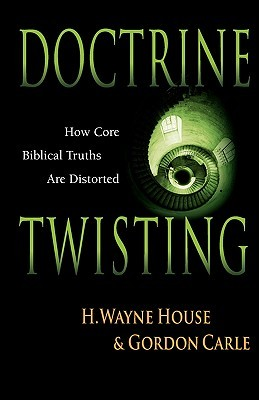Doctrine Twisting: How Core Biblical Truths Are Distorted  by  H. Wayne House