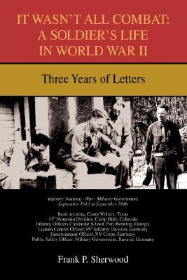 It Wasnt All Combat: A Soldiers Life in World War II: Three Years of Letters  by  Frank P. Sherwood