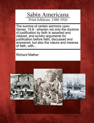 The Summe of Certain Sermons Upon Genes. 15.6: Wherein Not Only the Doctrine of Justification Faith Is Asserted and Cleared, and Sundry Arguments for Justification Before Faith, Discussed and Answered, But Also the Nature and Meanes of Faith, With... by Richard Mather