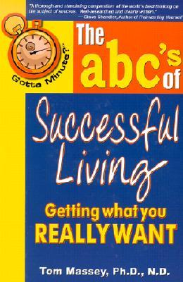 Gotta Minute? the ABCs of Successful Living: Getting What You Really Want Tom Massey