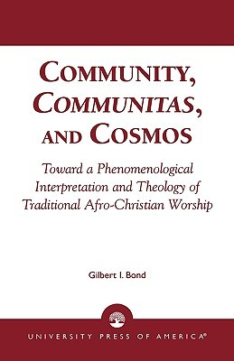 Community, Communitas, and Cosmos: Toward a Phenomenological Interpretation and Theology of Traditional Afro-Christian Worship  by  Gilbert I. Bond