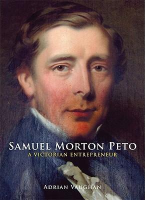 Samuel Morton Peto: A Victorian Entrepreneur Adrian Vaughan