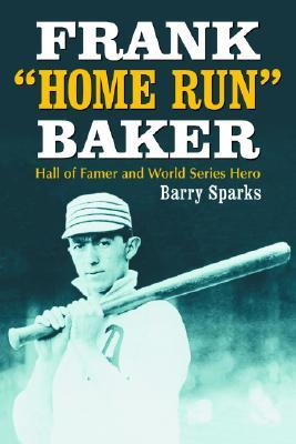 Frank Home Run Baker: (Hall of Famer and World Series Hero)  by  Barry Sparks