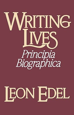 Writing Lives: Principia Biographica Leon Edel