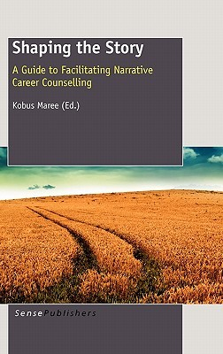 Shaping the Story: A Guide to Facilitating Narrative Career Counselling Kobus Maree