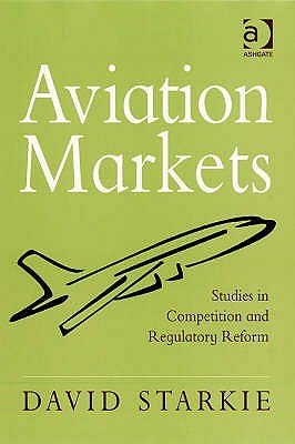Aviation Markets: Studies in Competition and Regulatory Reform  by  David Starkie