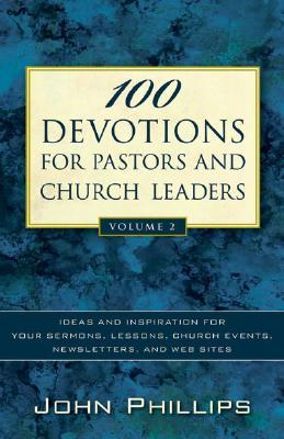 100 Devotions For Pastors And Church Leaders: Ideas And Inspiration For Your Sermons, Lessons, Church Events, Newsletters, And Web Sites  by  John     Phillips