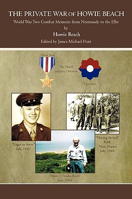 The Private War Of Howie Beach: World War Two Combat Memoirs From Normandy To The Elbe Howie Beach