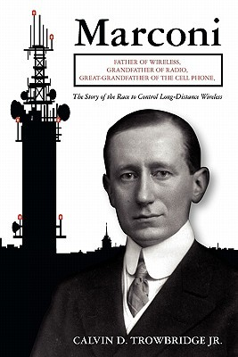 Marconi: Father of Wireless, Grandfather of Radio, Great-Grandfather of the Cell Phone, the Story of the Race to Control Long-D Calvin D. Trowbridge Jr.