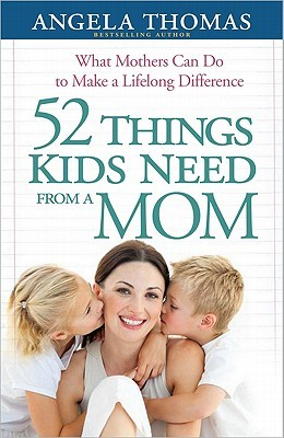 52 Things Kids Need from a Mom: What Mothers Can Do to Make a Lifelong Difference (2011)