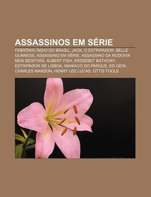 Assassinos Em S Rie: Febr Nio Ndio Do Brasil, Jack, O Estripador, Belle Gunness, Assassino Em S Rie, Assassino Da Rodovia New Bedford Source Wikipedia