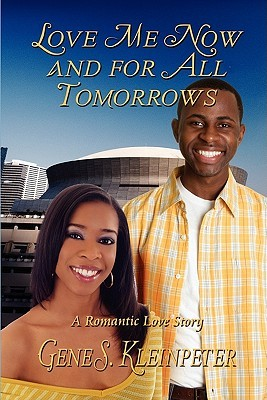 Love Me Now and for All Tomorrows: A Romantic Love Story Gene Kleinpeter