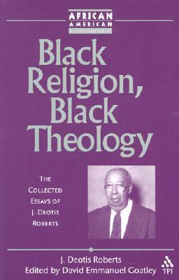 Black Religion, Black Theology: The Collected Essays of J. Deotis Roberts  by  David Emmanuel Goatley
