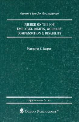 Injured on the Job: Employee Rights, Workers Compensation & Disability  by  Margaret C. Jasper