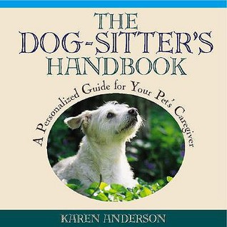 The Dog Sitters Handbook: A Personalized Guide For Your Pets Caregiver  by  Karen        Anderson