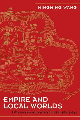 EMPIRE AND LOCAL WORLDS: A CHINESE MODEL FOR LONG-TERM HISTORICAL ANTHROPOLOGY  by  Mingming Wang