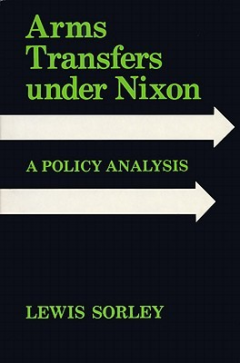 Arms Transfers Under Nixon: A Policy Analysis Lewis Sorley