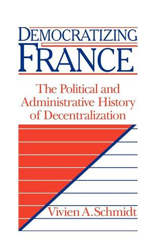 Democratizing France: The Political and Administrative History of Decentralization  by  Vivien A. Schmidt