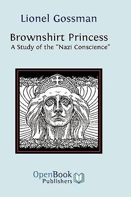 Brownshirt Princess: A Study of the Nazi Conscience Lionel Gossman