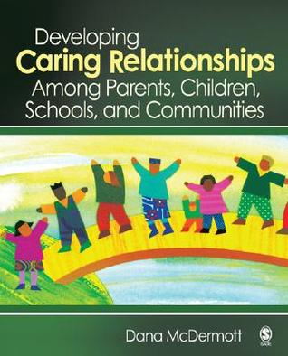 Developing Caring Relationships Among Parents, Children, Schools, and Communities  by  Dana McDermott