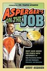 Asperger's on the Job: Must-have Advice for People with Asperger's or High Functioning Autism, and their Employers, Educators, and Advocates