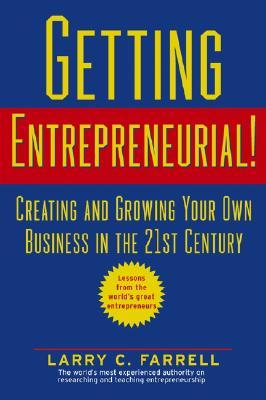 Getting Entrepreneurial!: Creating and Growing Your Own Business in the 21st Century -- Lessons From the Worlds Greatest Entrepreneurs  by  Larry C. Farrell