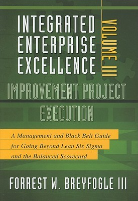 Improvement Project Execution: A Management and Black Belt Guide for Going Beyond Lean Six Sigma and the Balanced Scorecard  by  Forrest W. Breyfogle III