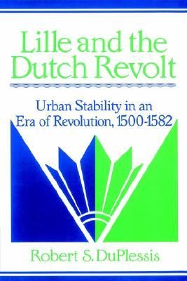 Lille and the Dutch Revolt: Urban Stability in an Era of Revolution, 1500 1582 Robert S. Duplessis