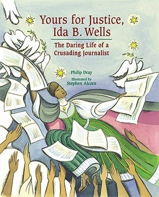 Yours for Justice, Ida B. Wells: The Daring Life of a Crusading Journalist  by  Philip Dray