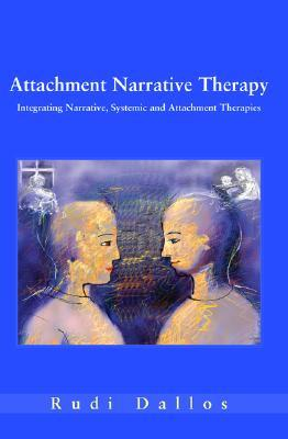 Attachment Narrative Therapy: Integrating Systemic, Narrative and Attachment Approaches  by  Rudi Dallos