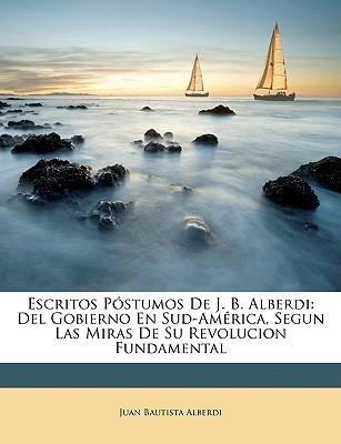 Escritos Pstumos de J. B. Alberdi: del Gobierno En Sud-Amrica, Segun Las Miras de Su Revolucion Fundamental  by  Juan Bautista Alberdi
