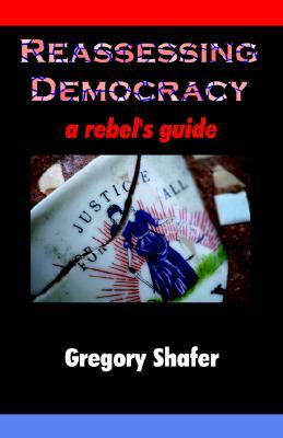 Reassessing Democracy: A Rebels Guide  by  Gregory R. Shafer