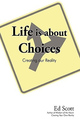 Life Is about Choices: Creating Our Reality  by  Ed Scott