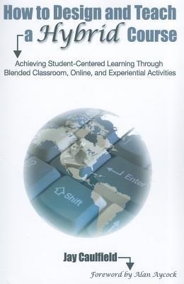 How to Design and Teach a Hybrid Course: Achieving Student-Centered Learning Through Blended Classroom, Online, and Experiential Activities