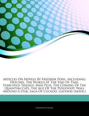 Novels By Frederik Pohl, including: Heechee, The World At The End Of Time, Starchild Trilogy, Man Plus, The Coming Of The Quantum Cats, The Age Of The Pussyfoot, Wall Around A Star, Saga Of Cuckoo, Gateway (novel), Heechee Rendezvous, Wolfbane (novel) Hephaestus Books