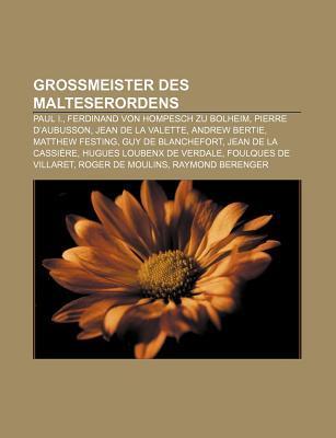 Gro Meister Des Malteserordens: Paul I., Ferdinand Von Hompesch Zu Bolheim, Pierre DAubusson, Jean de La Valette, Andrew Bertie  by  Books LLC