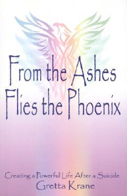 From the Ashes Flies the Phoenix: Creating a Powerful Life After a Suicide  by  Gretta Krane