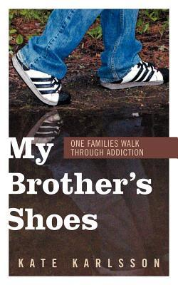 My Brothers Shoes: One Families Walk Through Addiction Kate Karlsson