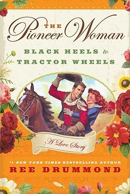 The Pioneer Woman: Black Heels to Tractor Wheels - A Love Story Ree Drummond