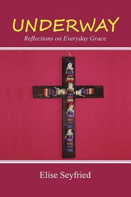 Underway: Reflections on Everyday Grace  by  Elise Seyfried