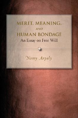 Merit, Meaning, and Human Bondage: An Essay on Free Will  by  Nomy Arpaly