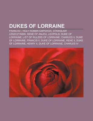 Dukes of Lorraine: Francis I, Holy Roman Emperor, Stanis Aw Leszczy Ski, Ren of Anjou, Leopold, Duke of Lorraine, List of Rulers of Lorra Books LLC