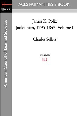 James K. Polk, Vol. 1: Jacksonian, 1795-1843 Charles Grier Sellers
