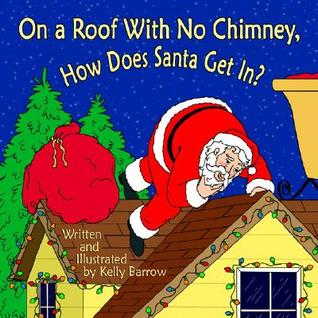 On a Roof with No Chimney, How Does Santa Get In? Kelly Barrow