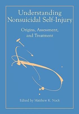Understanding Nonsuicidal Self-Injury: Origins, Assessment, and Treatment Matthew K. Nock