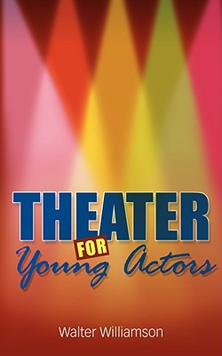 Theater for Young Actors: The Definitive Teen Guide Walter Williamson